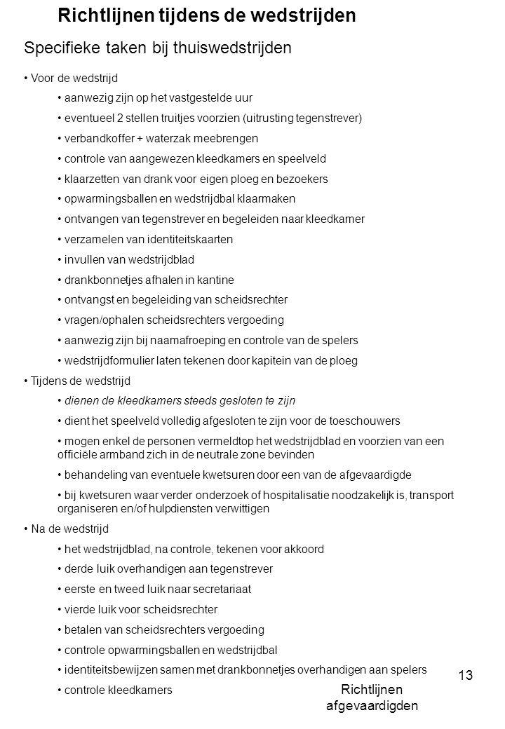 Richtlijnen afgevaardigden 13 Richtlijnen tijdens de wedstrijden Specifieke taken bij thuiswedstrijden Voor de wedstrijd aanwezig zijn op het vastgestelde uur eventueel 2 stellen truitjes voorzien (uitrusting tegenstrever) verbandkoffer + waterzak meebrengen controle van aangewezen kleedkamers en speelveld klaarzetten van drank voor eigen ploeg en bezoekers opwarmingsballen en wedstrijdbal klaarmaken ontvangen van tegenstrever en begeleiden naar kleedkamer verzamelen van identiteitskaarten invullen van wedstrijdblad drankbonnetjes afhalen in kantine ontvangst en begeleiding van scheidsrechter vragen/ophalen scheidsrechters vergoeding aanwezig zijn bij naamafroeping en controle van de spelers wedstrijdformulier laten tekenen door kapitein van de ploeg Tijdens de wedstrijd dienen de kleedkamers steeds gesloten te zijn dient het speelveld volledig afgesloten te zijn voor de toeschouwers mogen enkel de personen vermeldtop het wedstrijdblad en voorzien van een officiële armband zich in de neutrale zone bevinden behandeling van eventuele kwetsuren door een van de afgevaardigde bij kwetsuren waar verder onderzoek of hospitalisatie noodzakelijk is, transport organiseren en/of hulpdiensten verwittigen Na de wedstrijd het wedstrijdblad, na controle, tekenen voor akkoord derde luik overhandigen aan tegenstrever eerste en tweed luik naar secretariaat vierde luik voor scheidsrechter betalen van scheidsrechters vergoeding controle opwarmingsballen en wedstrijdbal identiteitsbewijzen samen met drankbonnetjes overhandigen aan spelers controle kleedkamers
