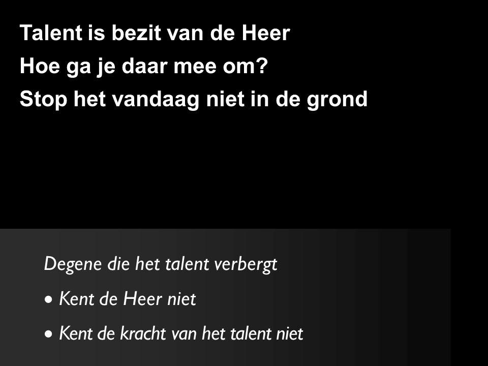 Degene die het talent verbergt  Kent de Heer niet  Kent de kracht van het talent niet Talent is bezit van de Heer Hoe ga je daar mee om.