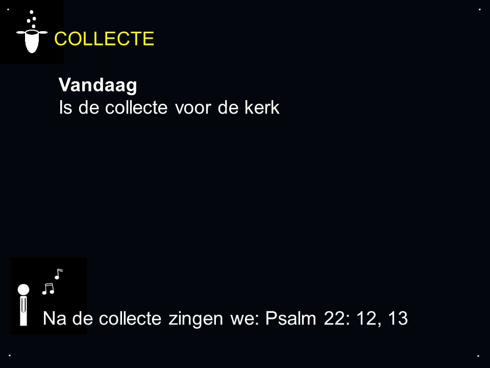 .... COLLECTE Vandaag Is de collecte voor de kerk Na de collecte zingen we: Psalm 22: 12, 13