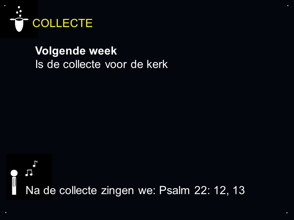 .... COLLECTE Volgende week Is de collecte voor de kerk Na de collecte zingen we: Psalm 22: 12, 13