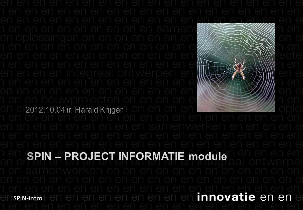 SPIN-intro SPIN – PROJECT INFORMATIE module 2012.10.04 ir. Harald Krijger