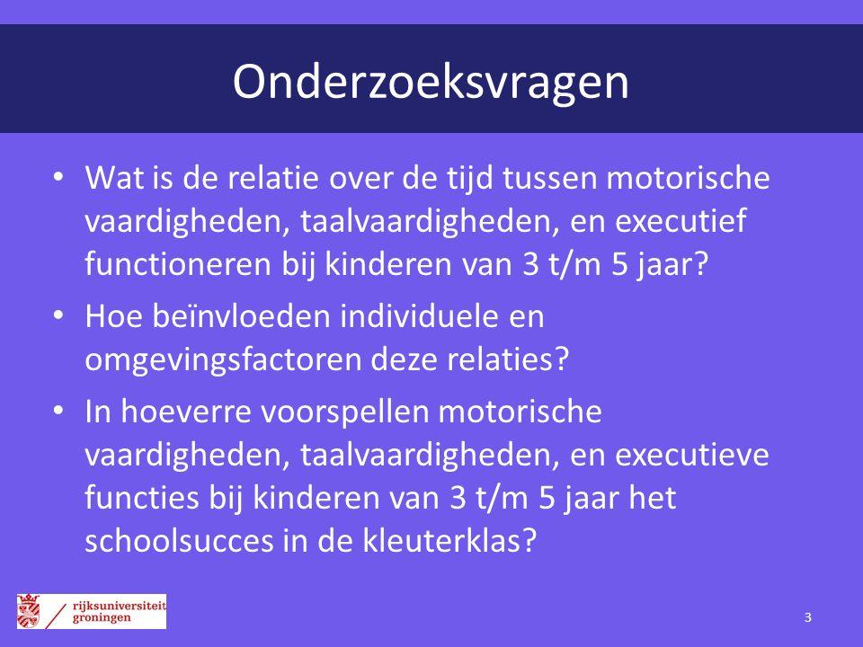 Onderzoeksvragen Wat is de relatie over de tijd tussen motorische vaardigheden, taalvaardigheden, en executief functioneren bij kinderen van 3 t/m 5 j