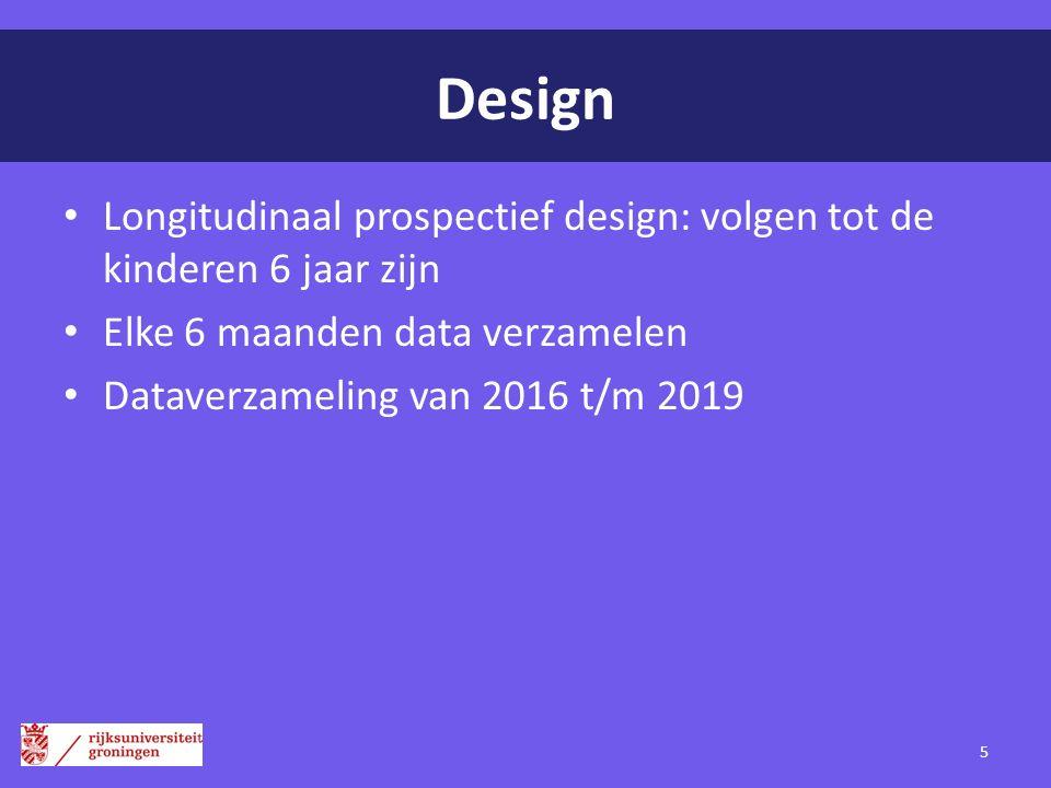 Design Longitudinaal prospectief design: volgen tot de kinderen 6 jaar zijn Elke 6 maanden data verzamelen Dataverzameling van 2016 t/m 2019 5