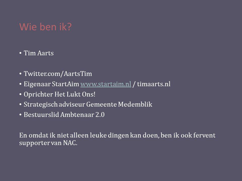 Wie ben ik? Tim Aarts Twitter.com/AartsTim Eigenaar StartAim www.startaim.nl / timaarts.nlwww.startaim.nl Oprichter Het Lukt Ons! Strategisch adviseur