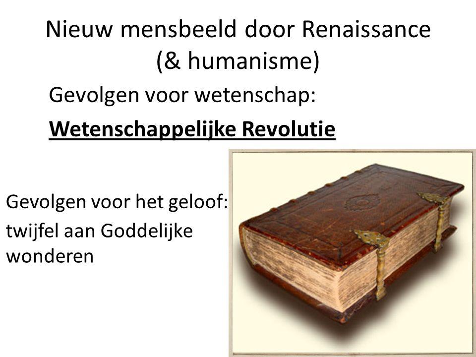 Nieuw mensbeeld door Renaissance (& humanisme) Gevolgen voor wetenschap: Wetenschappelijke Revolutie Gevolgen voor het geloof: twijfel aan Goddelijke wonderen