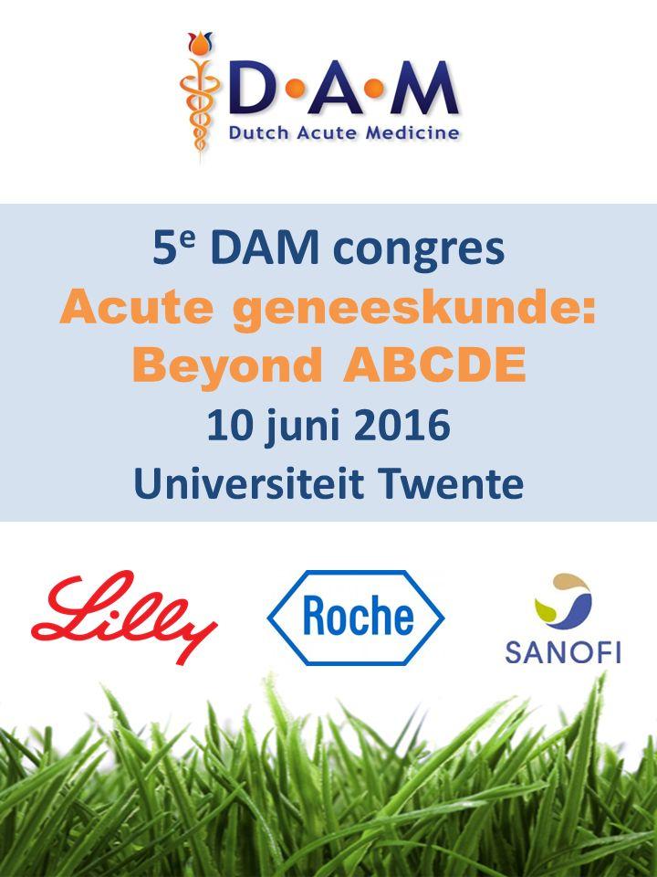 5 e DAM congres Acute geneeskunde: Beyond ABCDE 10 juni 2016 Universiteit Twente