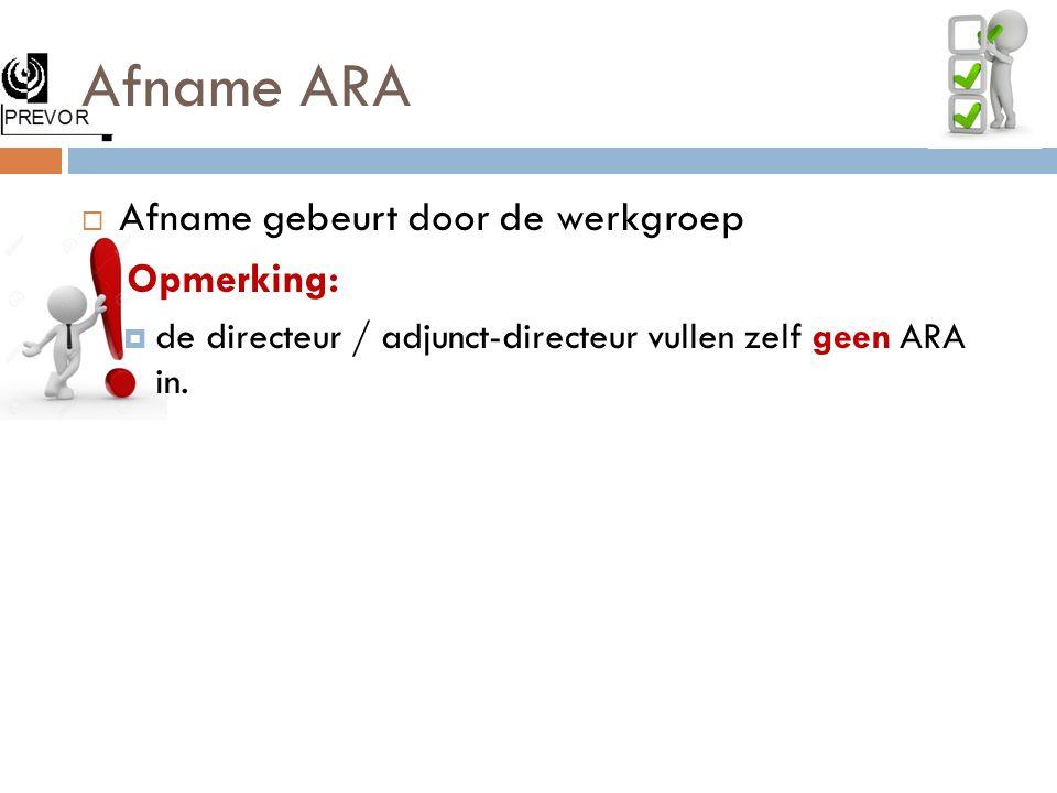 Afname ARA  Afname gebeurt door de werkgroep Opmerking:  de directeur / adjunct-directeur vullen zelf geen ARA in.
