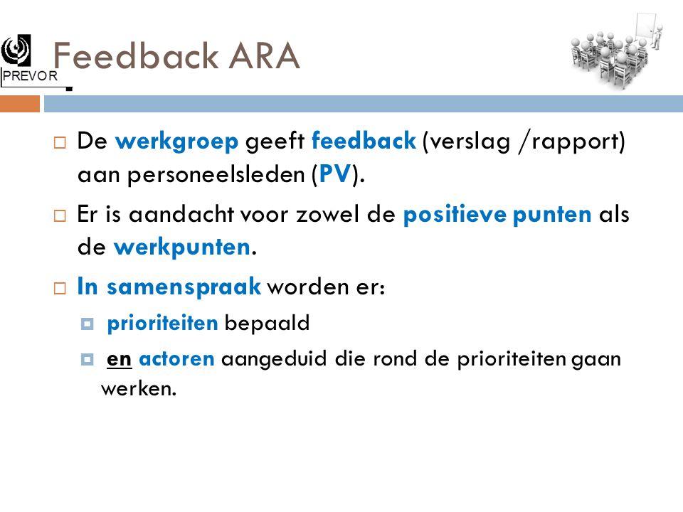 Feedback ARA  De werkgroep geeft feedback (verslag /rapport) aan personeelsleden (PV).  Er is aandacht voor zowel de positieve punten als de werkpun