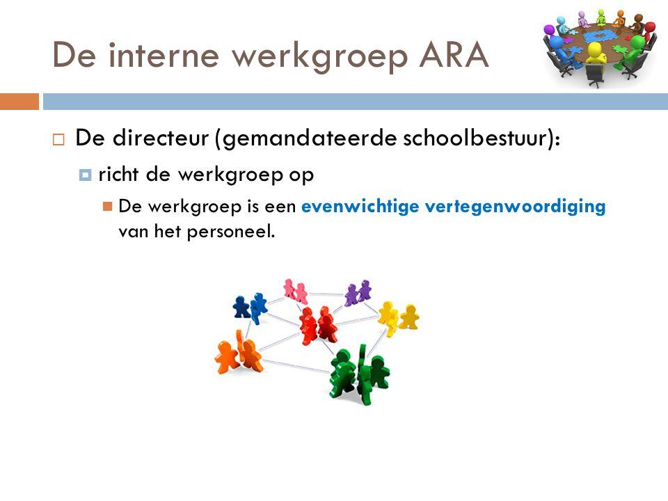 De interne werkgroep ARA  De directeur (gemandateerde schoolbestuur):  richt de werkgroep op De werkgroep is een evenwichtige vertegenwoordiging van