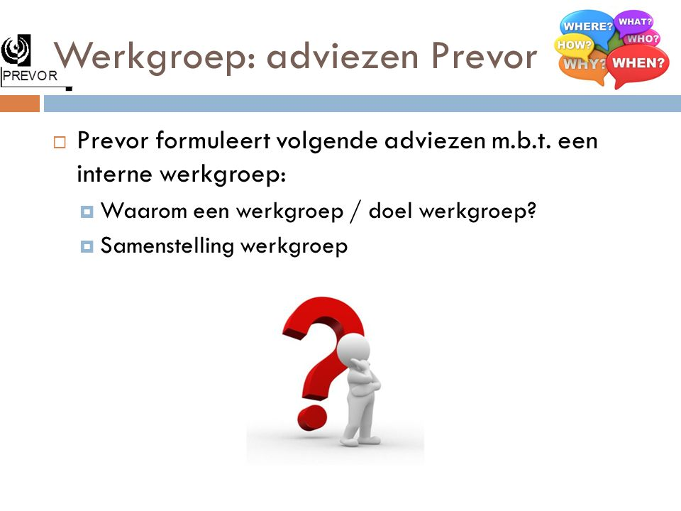 Werkgroep: adviezen Prevor  Prevor formuleert volgende adviezen m.b.t. een interne werkgroep:  Waarom een werkgroep / doel werkgroep?  Samenstellin