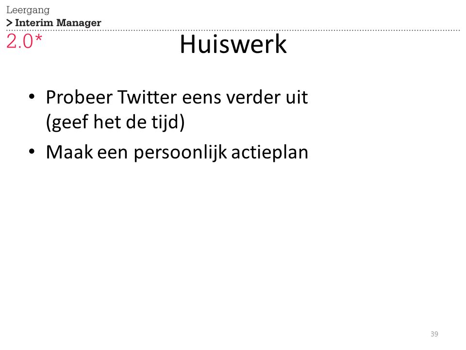 Huiswerk Probeer Twitter eens verder uit (geef het de tijd) Maak een persoonlijk actieplan 39