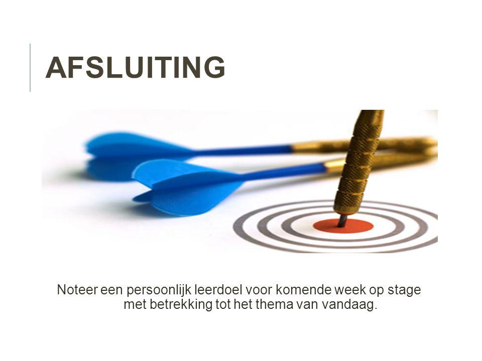 AFSLUITING Noteer een persoonlijk leerdoel voor komende week op stage met betrekking tot het thema van vandaag.