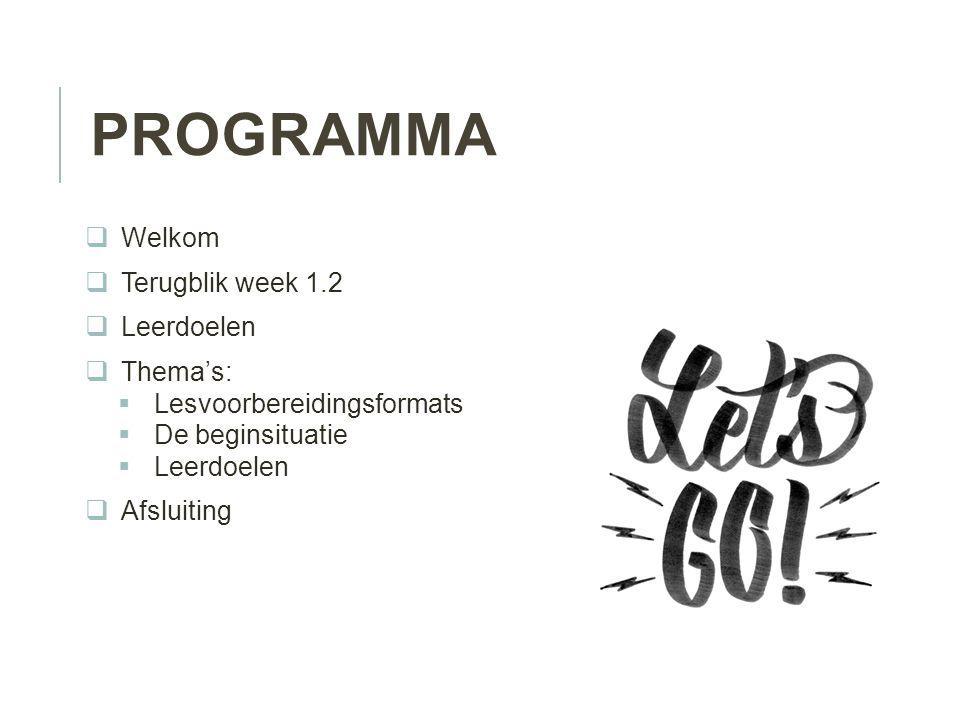 PROGRAMMA  Welkom  Terugblik week 1.2  Leerdoelen  Thema's:  Lesvoorbereidingsformats  De beginsituatie  Leerdoelen  Afsluiting