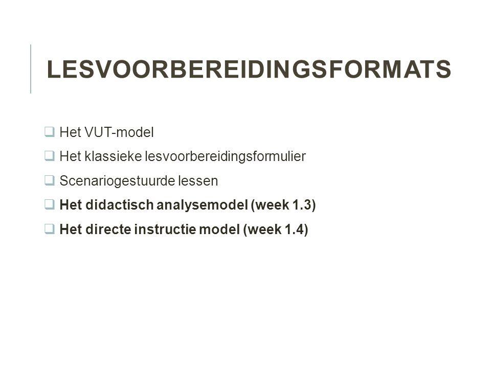 LESVOORBEREIDINGSFORMATS  Het VUT-model  Het klassieke lesvoorbereidingsformulier  Scenariogestuurde lessen  Het didactisch analysemodel (week 1.3)  Het directe instructie model (week 1.4)
