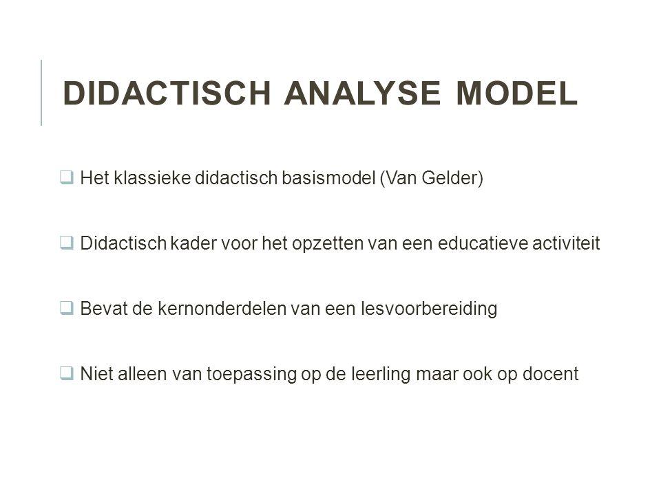 DIDACTISCH ANALYSE MODEL  Het klassieke didactisch basismodel (Van Gelder)  Didactisch kader voor het opzetten van een educatieve activiteit  Bevat de kernonderdelen van een lesvoorbereiding  Niet alleen van toepassing op de leerling maar ook op docent