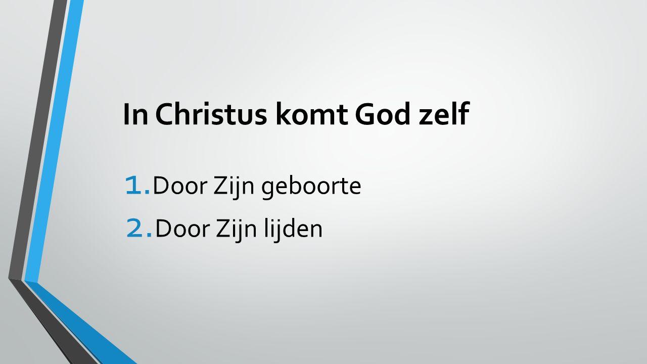 In Christus komt God zelf 1. Door Zijn geboorte 2. Door Zijn lijden