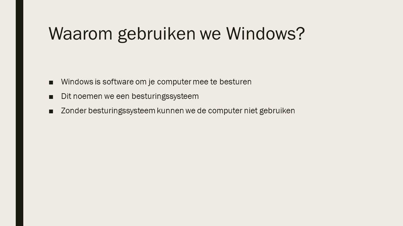 Waarom gebruiken we Windows? ■Windows is software om je computer mee te besturen ■Dit noemen we een besturingssysteem ■Zonder besturingssysteem kunnen