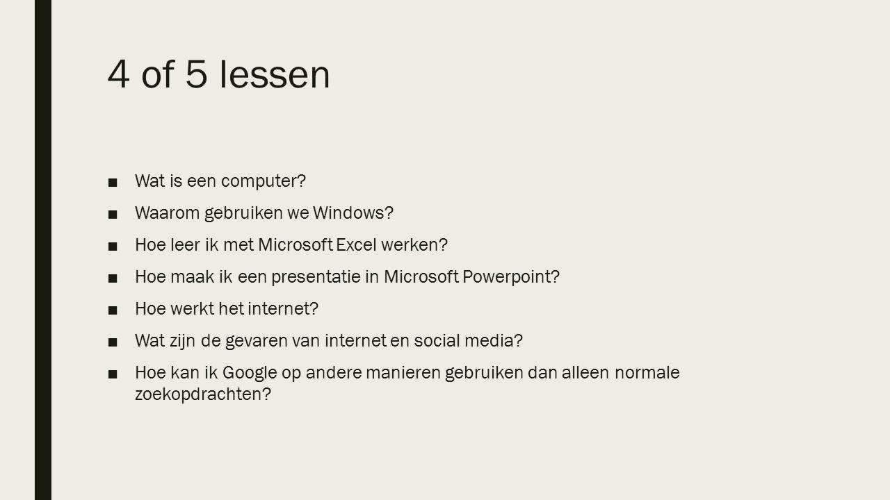 4 of 5 lessen ■Wat is een computer? ■Waarom gebruiken we Windows? ■Hoe leer ik met Microsoft Excel werken? ■Hoe maak ik een presentatie in Microsoft P