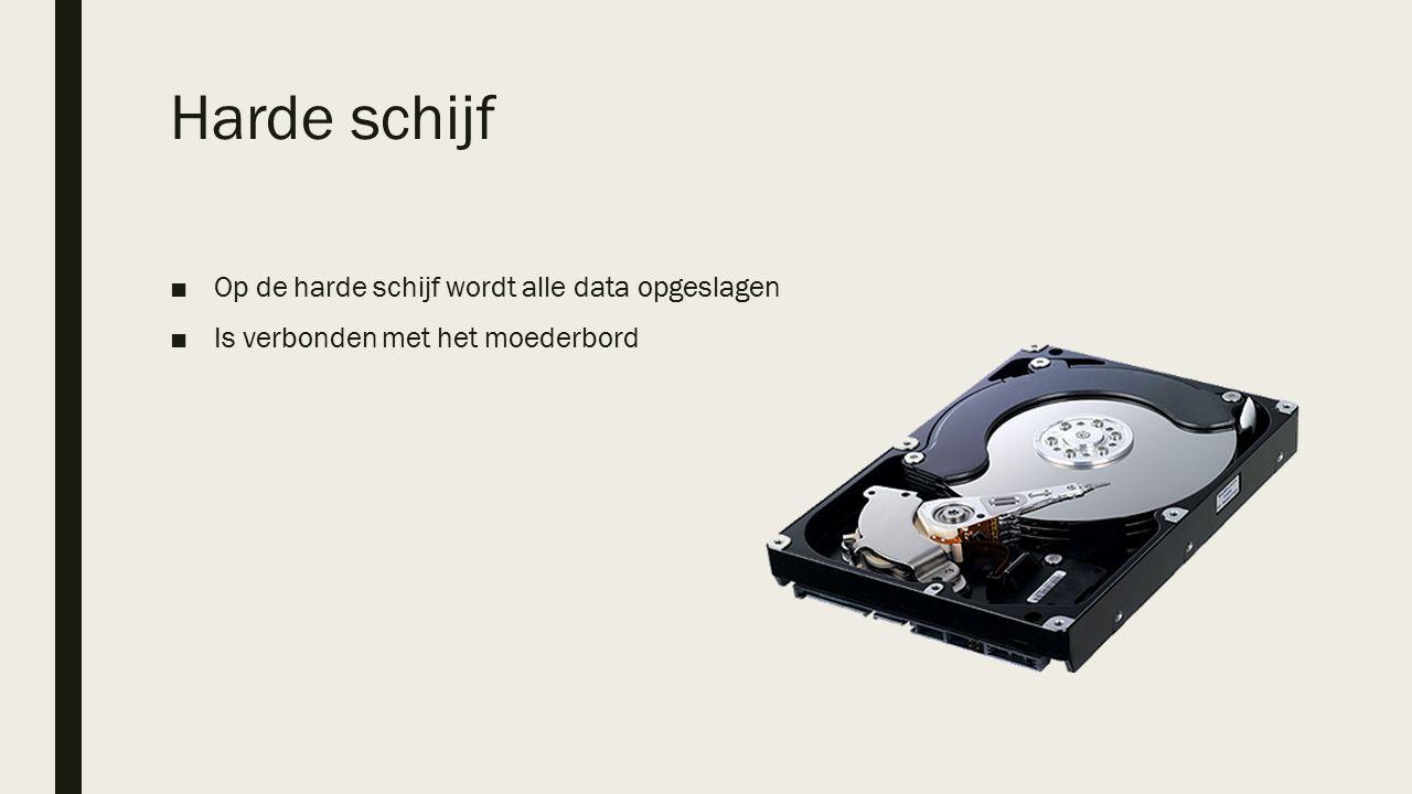 Harde schijf ■Op de harde schijf wordt alle data opgeslagen ■Is verbonden met het moederbord