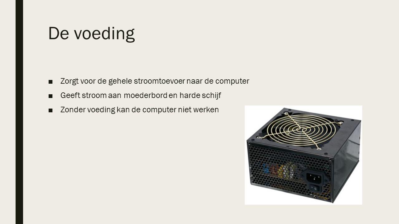 De voeding ■Zorgt voor de gehele stroomtoevoer naar de computer ■Geeft stroom aan moederbord en harde schijf ■Zonder voeding kan de computer niet werken