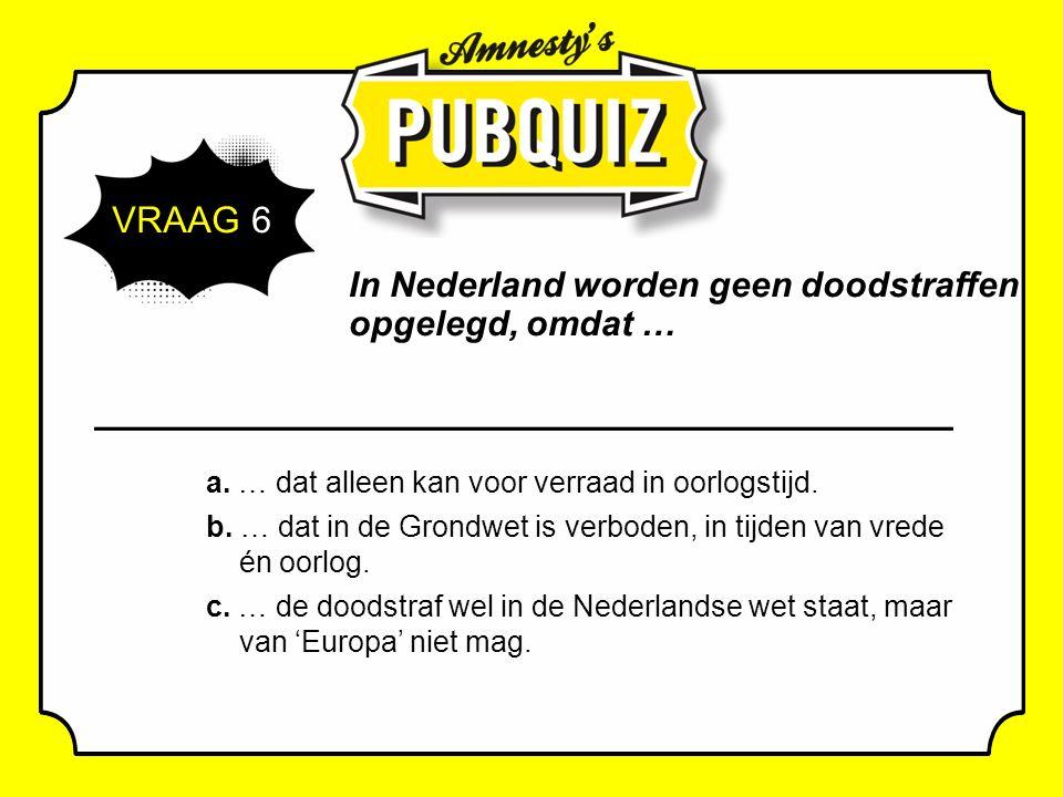 VRAAG 6 In Nederland worden geen doodstraffen opgelegd, omdat … a.