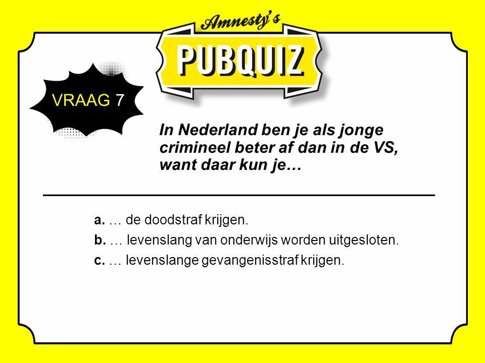 VRAAG 7 In Nederland ben je als jonge crimineel beter af dan in de VS, want daar kun je… a.