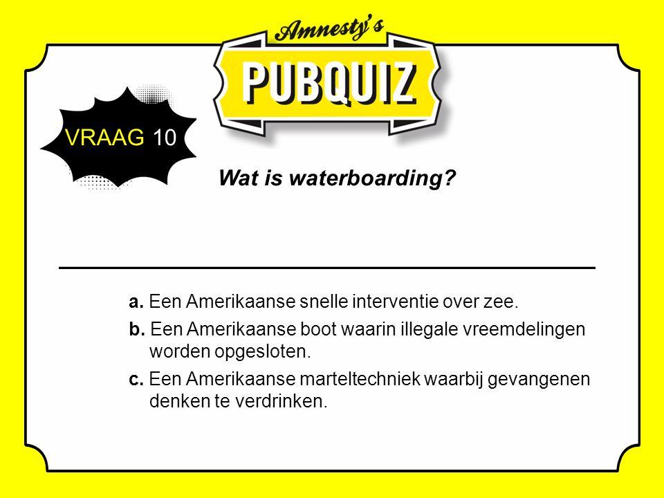 VRAAG 10 Wat is waterboarding. a. Een Amerikaanse snelle interventie over zee.