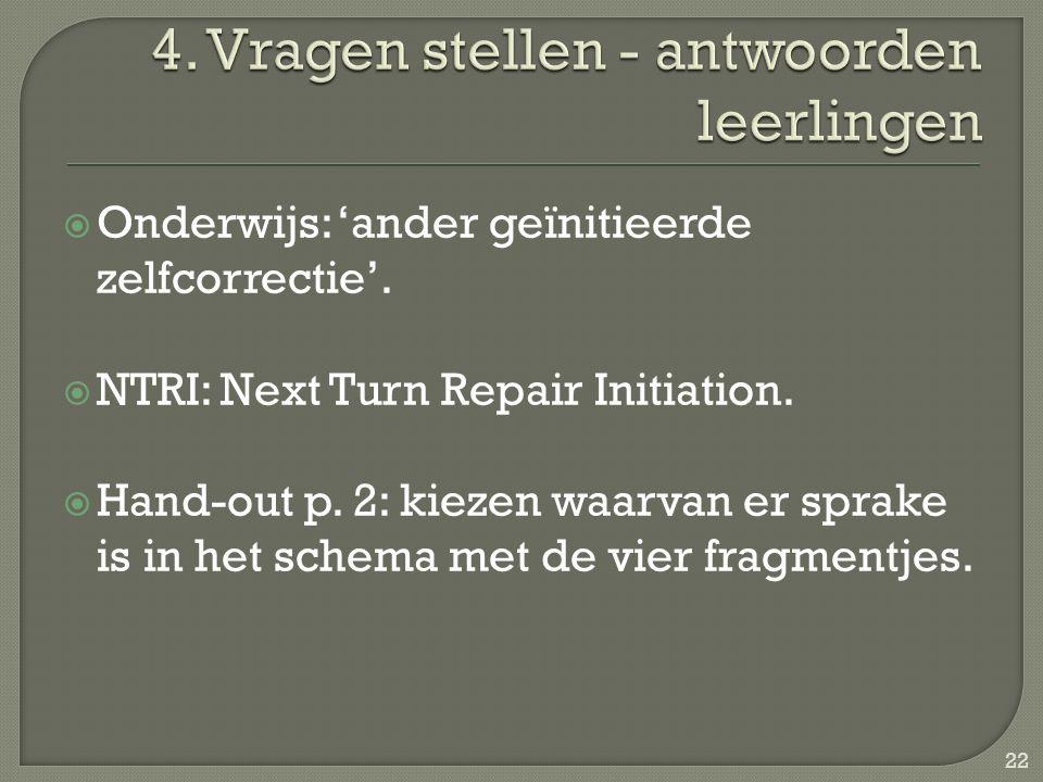  Onderwijs: 'ander geïnitieerde zelfcorrectie'.  NTRI: Next Turn Repair Initiation.  Hand-out p. 2: kiezen waarvan er sprake is in het schema met d