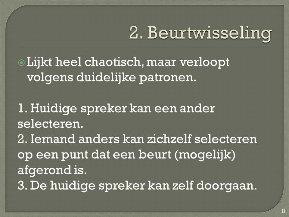  Lijkt heel chaotisch, maar verloopt volgens duidelijke patronen. 1. Huidige spreker kan een ander selecteren. 2. Iemand anders kan zichzelf selecter