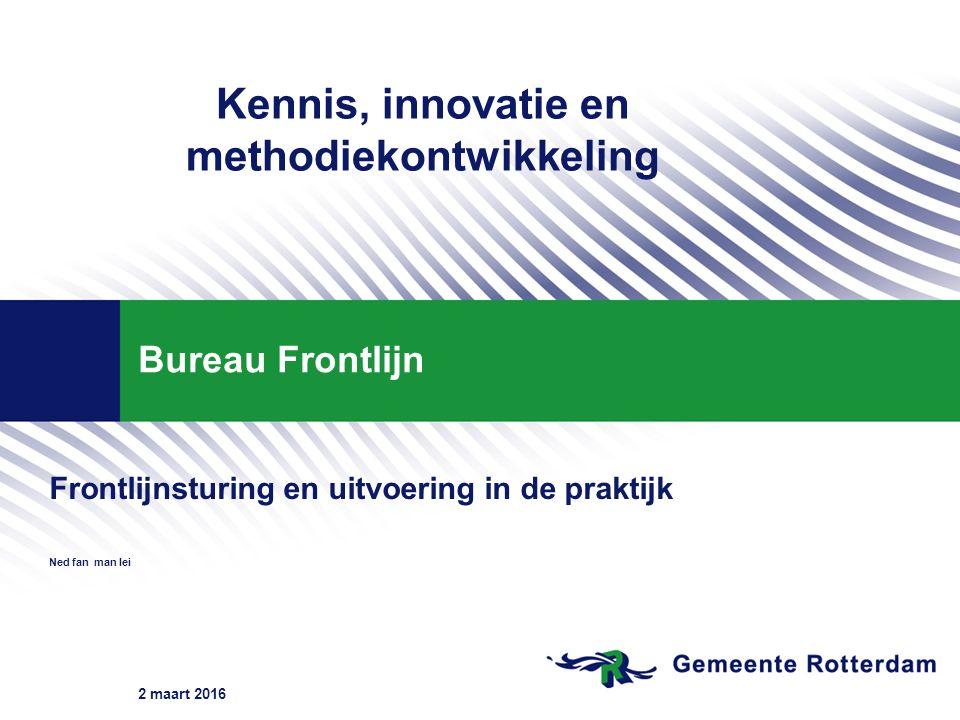 2 maart 2016 Bureau Frontlijn Frontlijnsturing en uitvoering in de praktijk Ned fan man lei Kennis, innovatie en methodiekontwikkeling