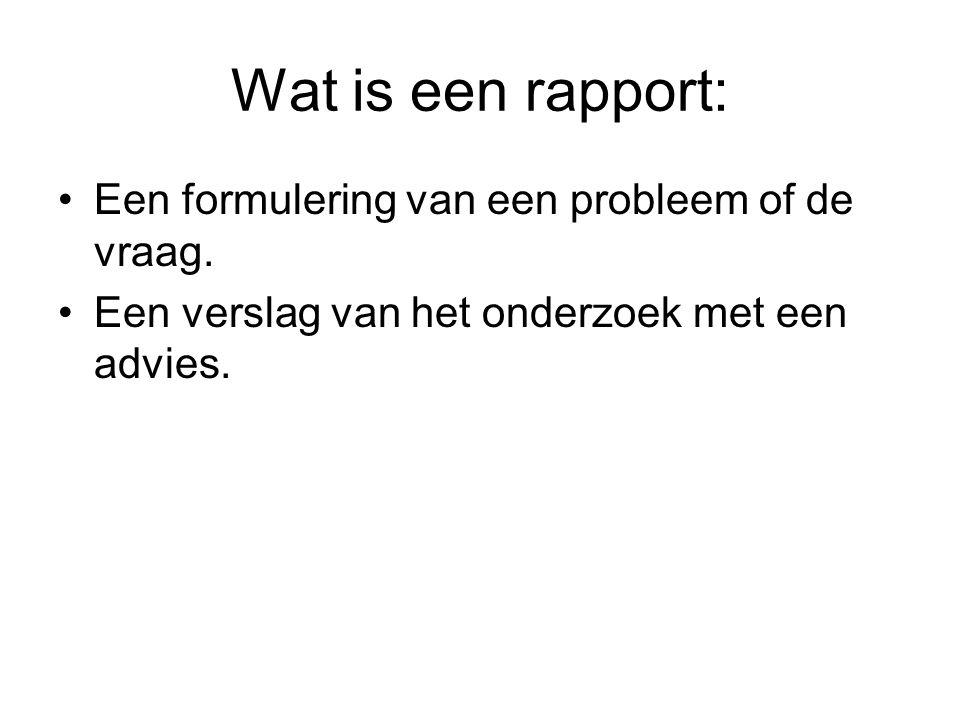 Wat is een rapport: Een formulering van een probleem of de vraag. Een verslag van het onderzoek met een advies.