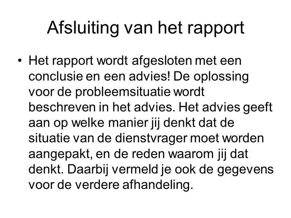 Afsluiting van het rapport Het rapport wordt afgesloten met een conclusie en een advies! De oplossing voor de probleemsituatie wordt beschreven in het