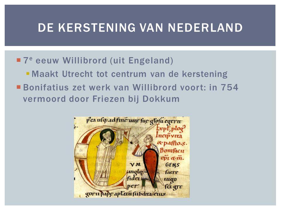 DE KERSTENING VAN NEDERLAND  7 e eeuw Willibrord (uit Engeland)  Maakt Utrecht tot centrum van de kerstening  Bonifatius zet werk van Willibrord vo