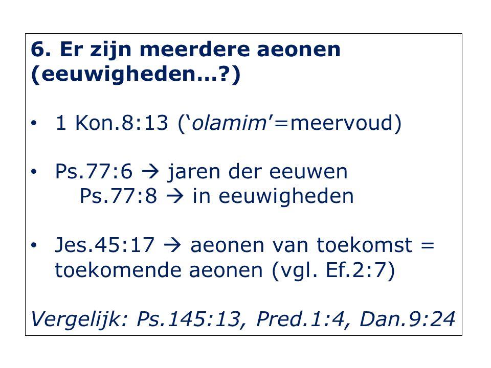 6. Er zijn meerdere aeonen (eeuwigheden…?) 1 Kon.8:13 ('olamim'=meervoud) Ps.77:6  jaren der eeuwen Ps.77:8  in eeuwigheden Jes.45:17  aeonen van t