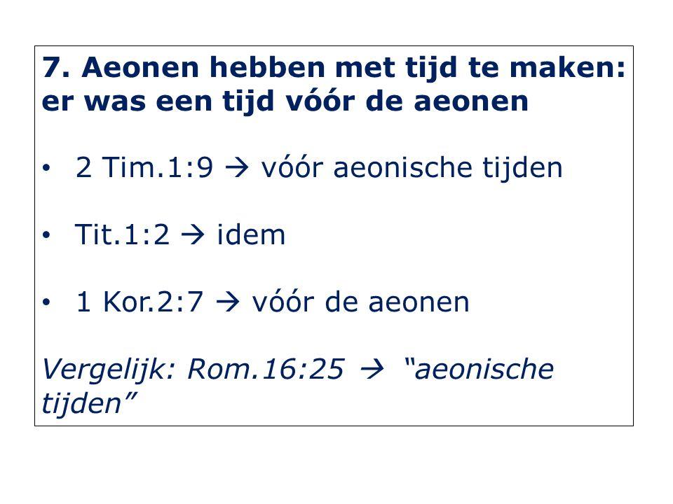 7. Aeonen hebben met tijd te maken: er was een tijd vóór de aeonen 2 Tim.1:9  vóór aeonische tijden Tit.1:2  idem 1 Kor.2:7  vóór de aeonen Vergeli