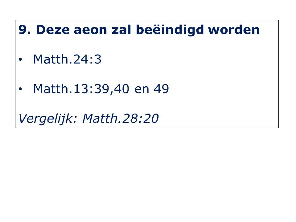 9. Deze aeon zal beëindigd worden Matth.24:3 Matth.13:39,40 en 49 Vergelijk: Matth.28:20