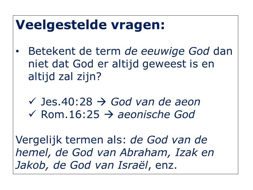 Veelgestelde vragen: Betekent de term de eeuwige God dan niet dat God er altijd geweest is en altijd zal zijn? Jes.40:28  God van de aeon Rom.16:25 