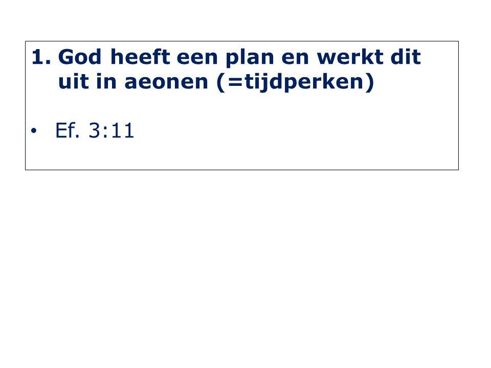 1.God heeft een plan en werkt dit uit in aeonen (=tijdperken) Ef. 3:11