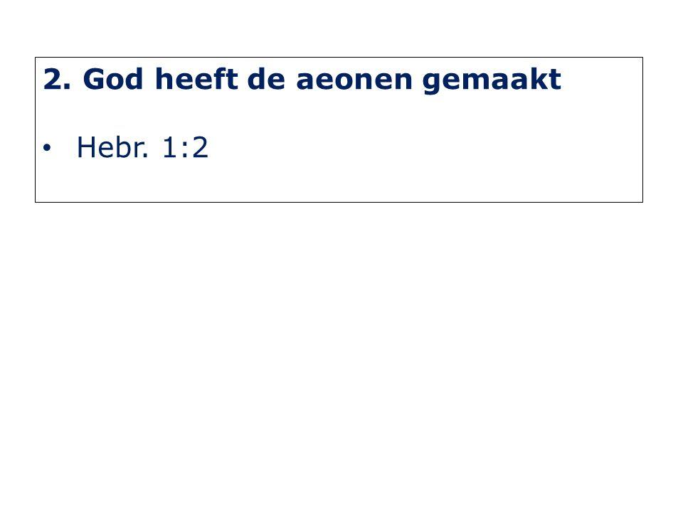 2. God heeft de aeonen gemaakt Hebr. 1:2