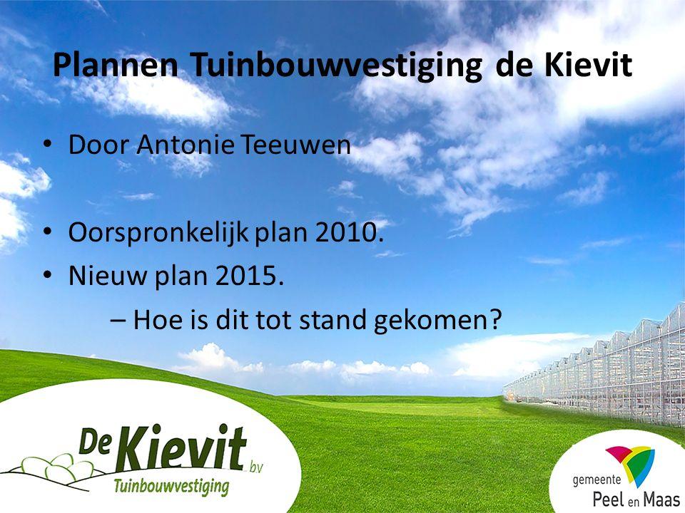 Plannen Tuinbouwvestiging de Kievit Door Antonie Teeuwen Oorspronkelijk plan 2010. Nieuw plan 2015. – Hoe is dit tot stand gekomen?