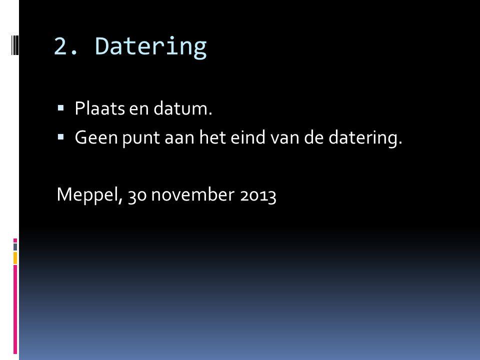 2. Datering  Plaats en datum.  Geen punt aan het eind van de datering. Meppel, 30 november 2013