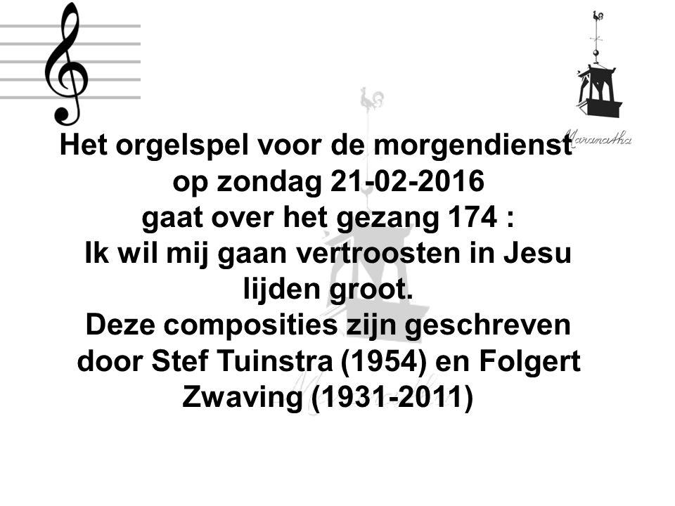 Het orgelspel voor de morgendienst op zondag 21-02-2016 gaat over het gezang 174 : Ik wil mij gaan vertroosten in Jesu lijden groot.