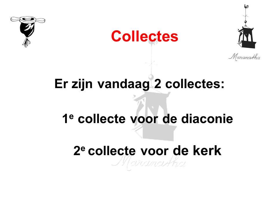 Er zijn vandaag 2 collectes: 1 e collecte voor de diaconie 2 e collecte voor de kerk Collectes
