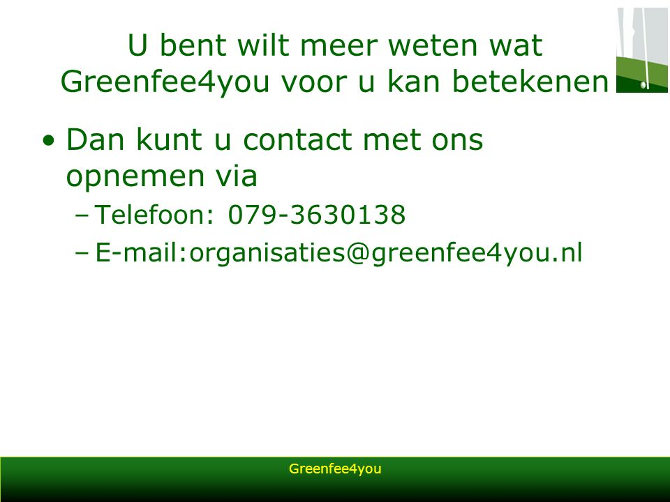 Greenfee4you U bent wilt meer weten wat Greenfee4you voor u kan betekenen Dan kunt u contact met ons opnemen via –Telefoon: 079-3630138 –E-mail:organi
