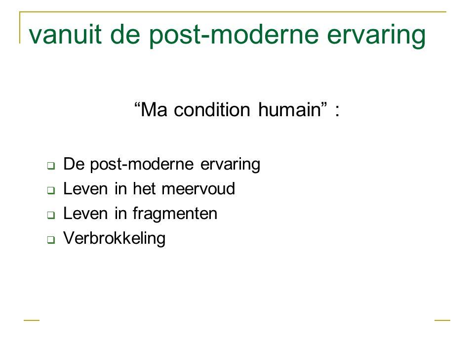 vanuit de post-moderne ervaring Ma condition humain :  De post-moderne ervaring  Leven in het meervoud  Leven in fragmenten  Verbrokkeling