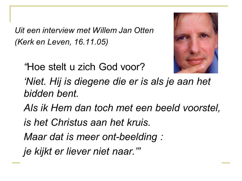 Uit een interview met Willem Jan Otten (Kerk en Leven, 16.11.05) Hoe stelt u zich God voor.