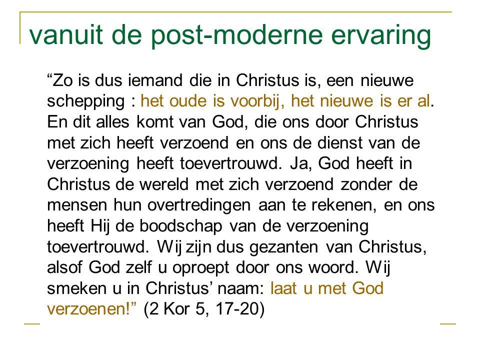 vanuit de post-moderne ervaring Zo is dus iemand die in Christus is, een nieuwe schepping : het oude is voorbij, het nieuwe is er al.