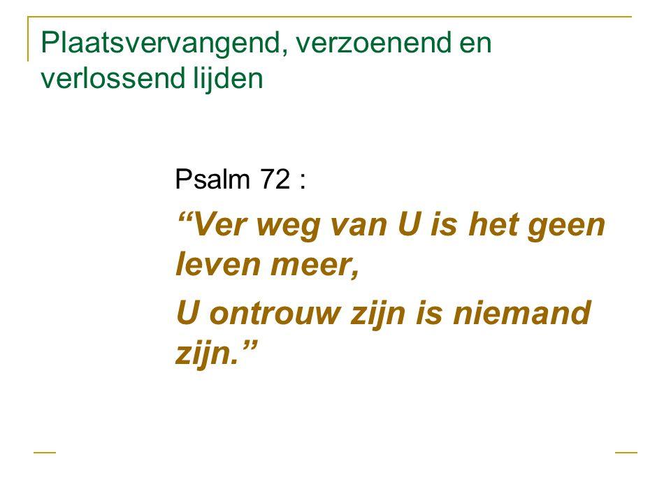 Plaatsvervangend, verzoenend en verlossend lijden Psalm 72 : Ver weg van U is het geen leven meer, U ontrouw zijn is niemand zijn.