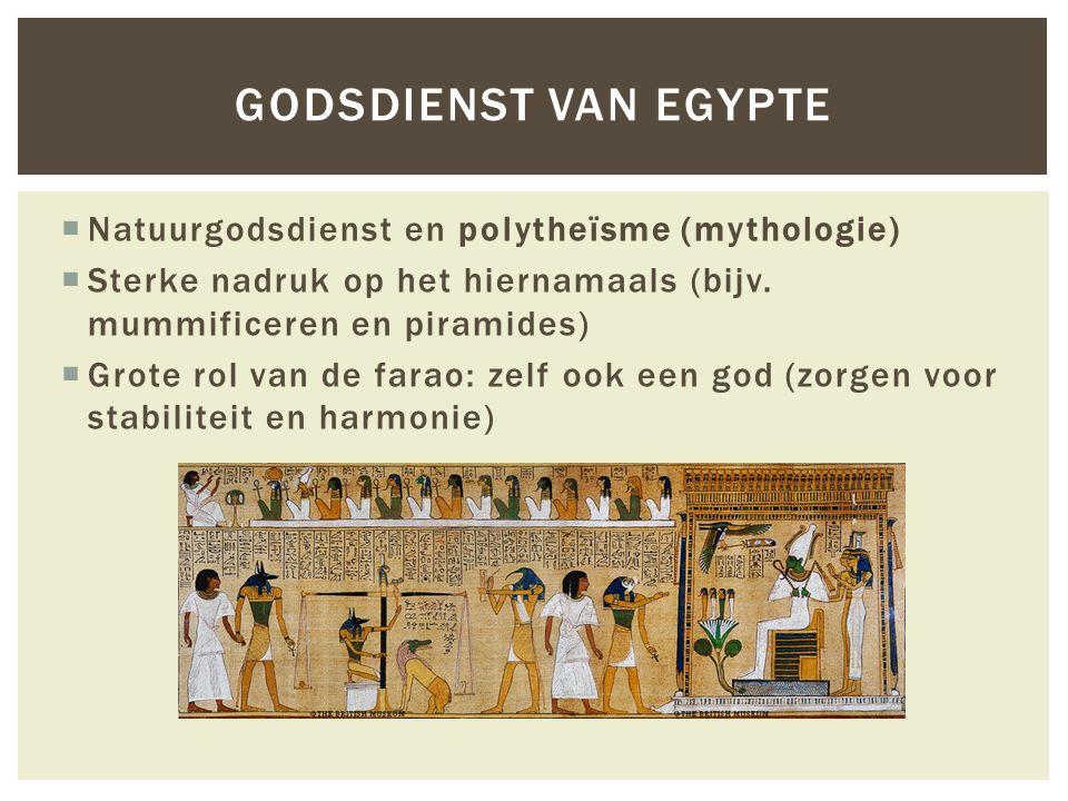  Natuurgodsdienst en polytheïsme (mythologie)  Sterke nadruk op het hiernamaals (bijv. mummificeren en piramides)  Grote rol van de farao: zelf ook