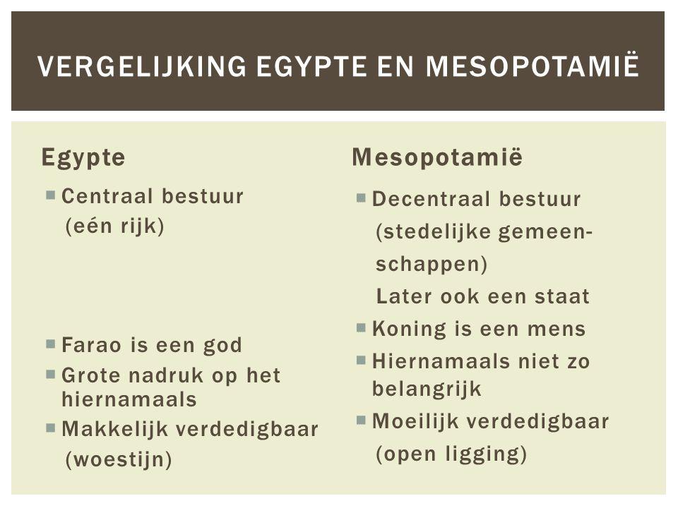 Egypte  Centraal bestuur (eén rijk)  Farao is een god  Grote nadruk op het hiernamaals  Makkelijk verdedigbaar (woestijn) Mesopotamië  Decentraal